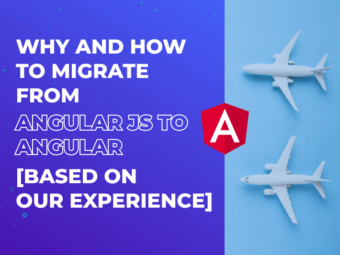 Why and How to Migrate from AngularJS to Angular [Based on Our Experience]