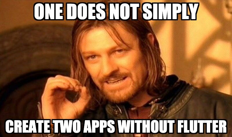 one does not simply create two apps without Flutter
